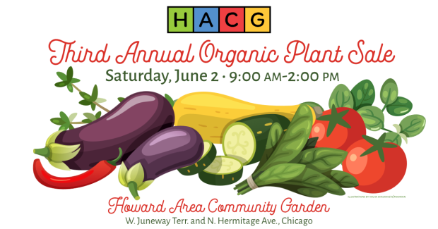 A flyer for the Third Annual Organic Plants Sale for the Howard Area Community Garden. Saturday, June 2, 9 am - 2 pm at W. Juneway Terr. and N. Hermitage Ave., Chicago. The HACG logo is at the top and fun, fresh, colorful garden vegetables laid out in an illustration.